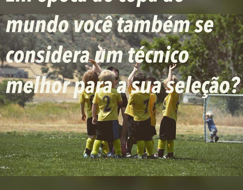 Em época de copa do mundo todo mundo vira técnico, todo mundo entende de futebol...
