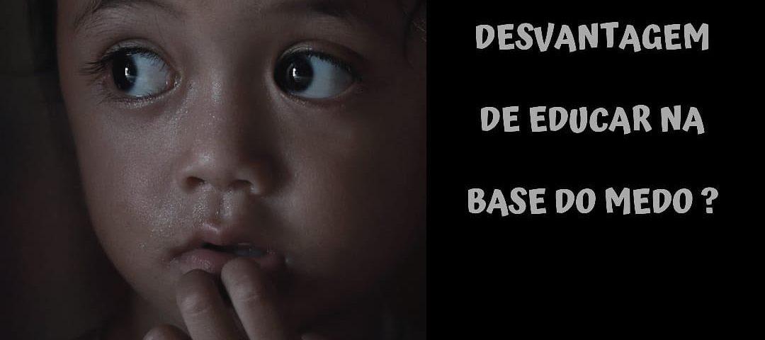 Qual a desvantagem de educar na base do medo?Quando educamos a criança, o idea...